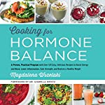 Cooking for Hormone Balance: A Proven, Practical Program with Over 125 Easy, Delicious Recipes to Boost Energy and Mood, Lower Inflammation, Gain Strength, and Restore a Healthy Weight | Magdalena Wszelaki