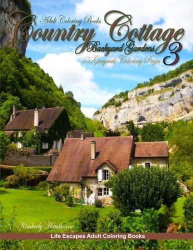 Adult Coloring Books Country Cottage Backyard Gardens 3: 45 grayscale coloring pages, country cottages, English cottages, gardens, flowers, quaint country homes and more Quaint Cottage