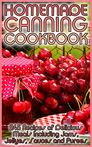 Homemade Canning Cookbook: 245 Recipes of Delicious Meals Including Jams, Jellyes, Sauces and Purees: (Canning and Preserving, Canning Cookbook, Canning Recipes) by Pamela  Atkinson