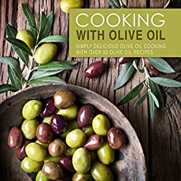 Cooking with Olive Oil: Simply Delicious Olive Oil Cooking with Over 50 Olive Oil Recipes by [Press, BookSumo]