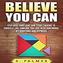 Believe You Can: Step into Your Light and Start Talking to Yourself like Someone You Love with Subliminal Affirmations and Hypnosis Speech by S. Palmer Narrated by Infinity Productions