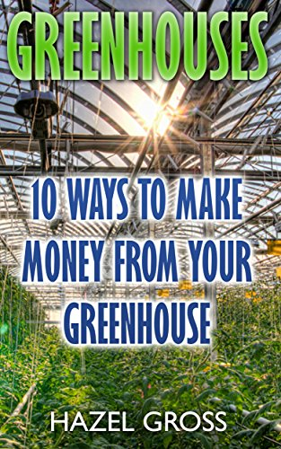 Greenhouses: 10 Ways To Make Money From Your  Greenhouse by [Gross, Hazel]