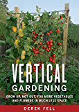 Vertical Gardening:Grow Up, Not Out, for More Vegetables and Flowers in Much Less Space