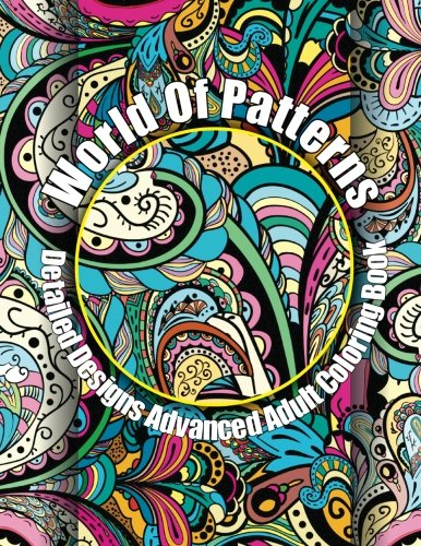 Detailed Pattern - World Of Patterns Detailed Designs Advanced Adult Coloring Book (Beautiful Patterns & Designs Adult Coloring Books) (Volume 16)