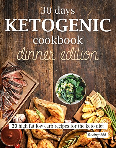 30 Days Ketogenic Cookbook: Dinner Edition: High Fat Low Carb Recipes for the Keto Diet by Recipes365 Cookbooks
