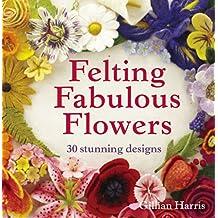 Felting Fabulous Flowers: 30 Stunning Designs