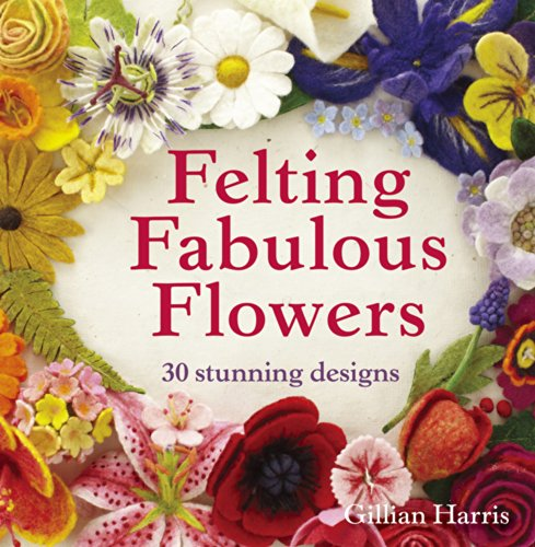 Felting Needle Flowers (Felting Fabulous Flowers: 30 Stunning Designs)