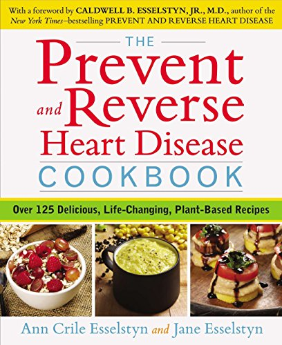 The Prevent and Reverse Heart Disease Cookbook: Over 125 Delicious, Life-Changing, Plant-Based Recipes by Ann Crile Esselstyn, Jane Esselstyn