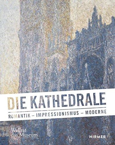 Die Kathedrale: Romantik - Impressionismus - Moderne Gebundenes Buch – 1. September 2014 Hirmer 377742224X Bildende Kunst Art