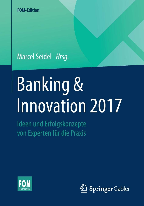 Banking And Innovation 2017  Ideen Und Erfolgskonzepte Von Experten Für Die Praxis  FOM Edition