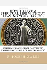 How To Live A Spiritual Life Without Leaving Your Day Job: Spiritual Principles for Daily Living  (Inspired by THE RULE OF SAINT BENEDICT) Paperback