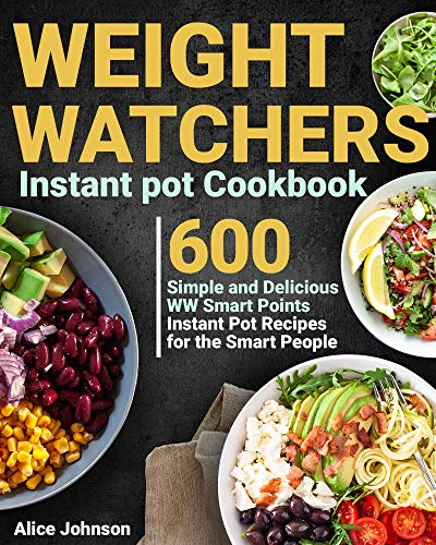 Weight Watchers Instant Pot Cookbook: 600 Simple and Delicious WW Smart Points Instant Pot Recipes for the Smart People by Alice  Johnson