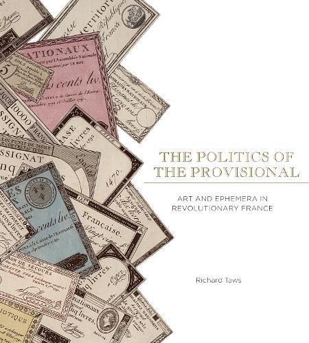 Read Online The Politics of the Provisional: Art and Ephemera in Revolutionary France pdf epub