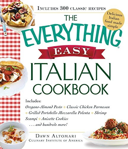 The Everything Easy Italian Cookbook: Includes Oregano-Almond Pesto, Classic Chicken Parmesan, Grilled Portobello Mozzarella Polenta, Shrimp Scampi, Anisette ... Cookies...and Hundreds More! (Everything®) ()