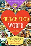Welcome to French Food World: Unlock Every Secret of Cooking Through 500 Amazing French Recipes (French Cookbook, French Macaron Cookbook, French Cuisine...) (Unlock Cooking, Cookbook [#10])