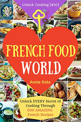 Welcome to French Food World: Unlock Every Secret of Cooking Through 500 Amazing French Recipes (French Cookbook, French Macaron Cookbook, French Cuisine...) (Unlock Cooking, Cookbook [#10]) by Annie Kate