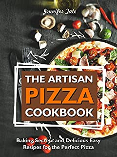 The Artisan Pizza Cookbook: Baking Secrets and Delicious Easy Recipes for the Perfect Pizza (Pizza Recipes & Pizza Dough Recipes)