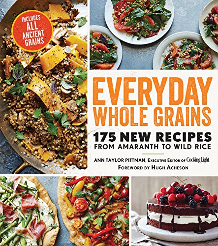 Everyday Whole Grains: 175 New Recipes from Amaranth to Wild Rice, Including Every Ancient Grain (Cooking Light) by Ann Taylor Pittman