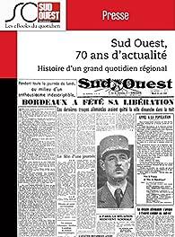 Sud Ouest, 70 ans d'actualité: Histoire d'un grand quotidien régional d'information par  Sud-Ouest