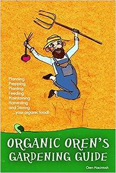 Book Organic Oren's Gardening Guide: Planning, Prepping, Planting, Feeding, Maintaining, Harvesting and Storing your Organic Food