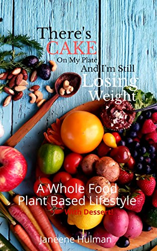 There's Cake On My Plate And I'm Still Losing Weight: A Whole Food Plant Based Lifestyle with Dessert by Janeene Hulman