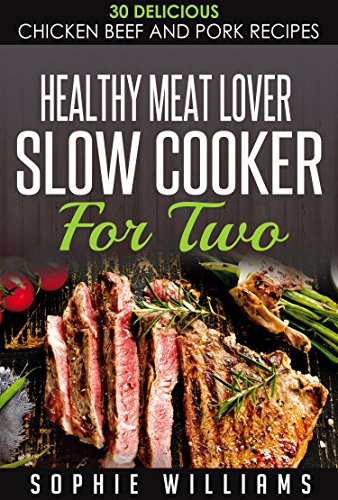 Healthy Meat Lover Slow Cooker For Two: 30 Delicious Chicken Beef and Pork Recipes ()