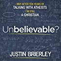 Unbelievable?: Why After Talking with Atheists for Ten Years I'm Still a Christian Audiobook by Justin Brierley Narrated by Justin Brierley