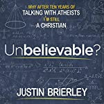Unbelievable?: Why After Talking with Atheists for Ten Years I'm Still a Christian | Justin Brierley
