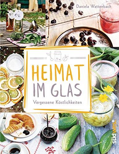 Heimat im Glas: Vergessene Köstlichkeiten - Wiederentdeckte Rezepte zum Verarbeiten und Einmachen von Obst, Gemüse und Kräutern aus dem Garten (Rezept Gläser Uk)