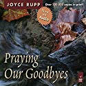 Praying Our Goodbyes: A Spiritual Companion Through Life's Losses and Sorrows Audiobook by Joyce Rupp Narrated by Sherry Kennedy Brownrigg