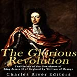 The Glorious Revolution: The History of the Overthrow of King James II of England by William of Orange |  Charles River Editors