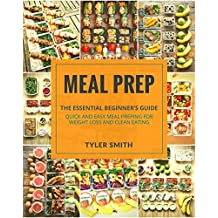 Meal Prep: The Essential Beginner's Guide - Quick and Easy Meal Prepping for  Weight Loss and Clean Eating (Clean Eating Meal Prep Book 1)