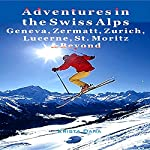 Adventures in the Swiss Alps: Geneva, Zermatt, Zurich, Lucerne, St. Moritz & Beyond | Krista Dana