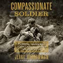 Compassionate Soldier: Remarkable True Stories of Mercy, Heroism, and Honor from the Battlefield Audiobook by Jerry Borrowman Narrated by Traber Burns