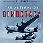 The Arsenal of Democracy: FDR, Detroit, and an Epic Quest to Arm an America at War | A. J. Baime