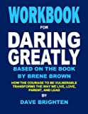 Workbook for Daring Greatly Based on the Book by Brene Brown: How the Courage to Be Vulnerable Transforms the Way We Live, Love, Parent, and Lead