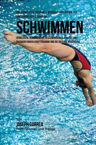 Das komplette Trainings-Workout-Programm zur Forderung der Starke im Schwimmen: Verbessere deine Abwehr, Geschwindigkeit, Agilitat und Ausdauer durch ... und die richtige Ernahrung (German Edition)