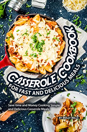 Casserole Cookbook for Fast and Delicious Meals: Save time and Money Cooking Simple and Delicious Casserole Meals (Best Ever Tuna Noodle Casserole)