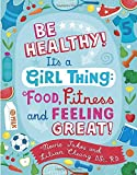Be Healthy! It's a Girl Thing: Food, Fitness, and Feeling Great