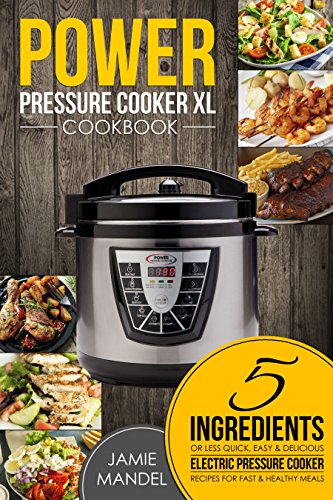 Power Pressure Cooker XL Cookbook: 5 Ingredients or Less Quick, Easy & Delicious Electric Pressure Cooker Recipes for Fast & Healthy Meals by Jamie  Mandel