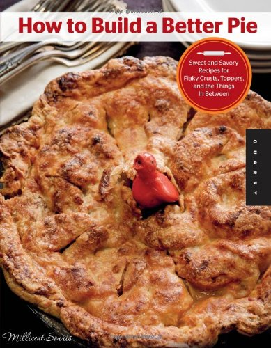 How to Build a Better Pie: Sweet and Savory Recipes for Flaky Crusts, Toppers, and the Things in Between by Millicent Souris