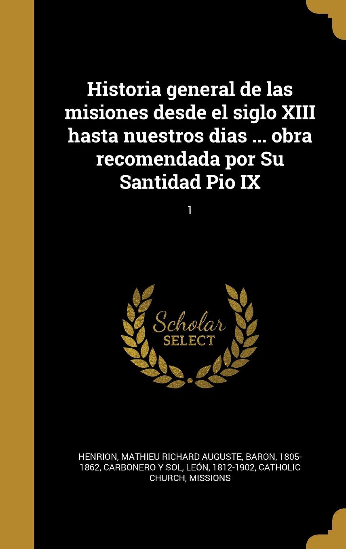 Download Historia General de Las Misiones Desde El Siglo XIII Hasta Nuestros Dias ... Obra Recomendada Por Su Santidad Pio IX; 1 (Spanish Edition) ebook