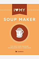 I Love My Soup Maker: The Only Soup Machine Recipe Book You'll Ever Need Kindle Edition
