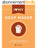 I Love My Soup Maker: The Only Soup Machine Recipe Book You'll Ever Need (English Edition)