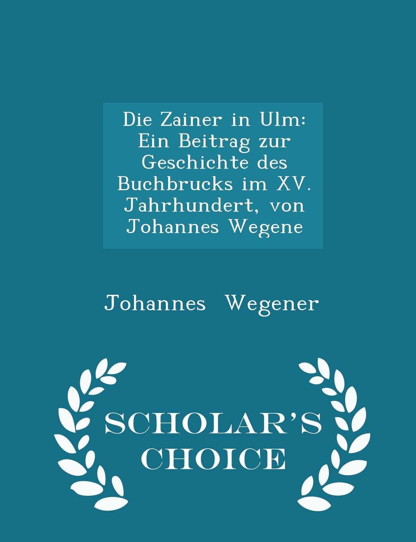 Download Die Zainer in Ulm: Ein Beitrag zur Geschichte des Buchbrucks im XV. Jahrhundert, von Johannes Wegene - Scholar's Choice Edition ebook
