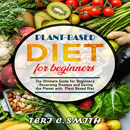 Plant-Based Diet for Beginners: The Ultimate Guide for Beginners: Reversing Disease and Saving the Planet with Plant Based Diet