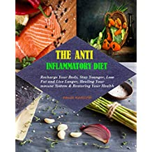 Anti-Inflammatory Diet: 100 Amazing, Delicious, Healthy, Anti-Inflammatory Recipes!! Recharge Your Body, Stay Younger, Lose Fat and  Live Longer By Healing Your Immune System & Restoring Your Healt