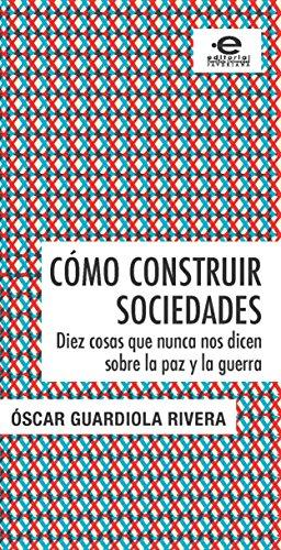 Descargar Libro Cómo Construir Sociedades: Diez Cosas Que Nunca Nos Dicen Sobre La Paz Y La Guerra Óscar Guardiola Rivera
