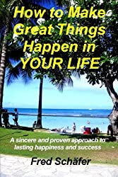 How to Make Great Things Happen in YOUR LIFE: A sincere and proven approach to lasting happiness and success