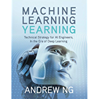 Machine Learning Yearning: Technical Strategy for AI Engineers, In the Era of Deep Learning (English Edition)